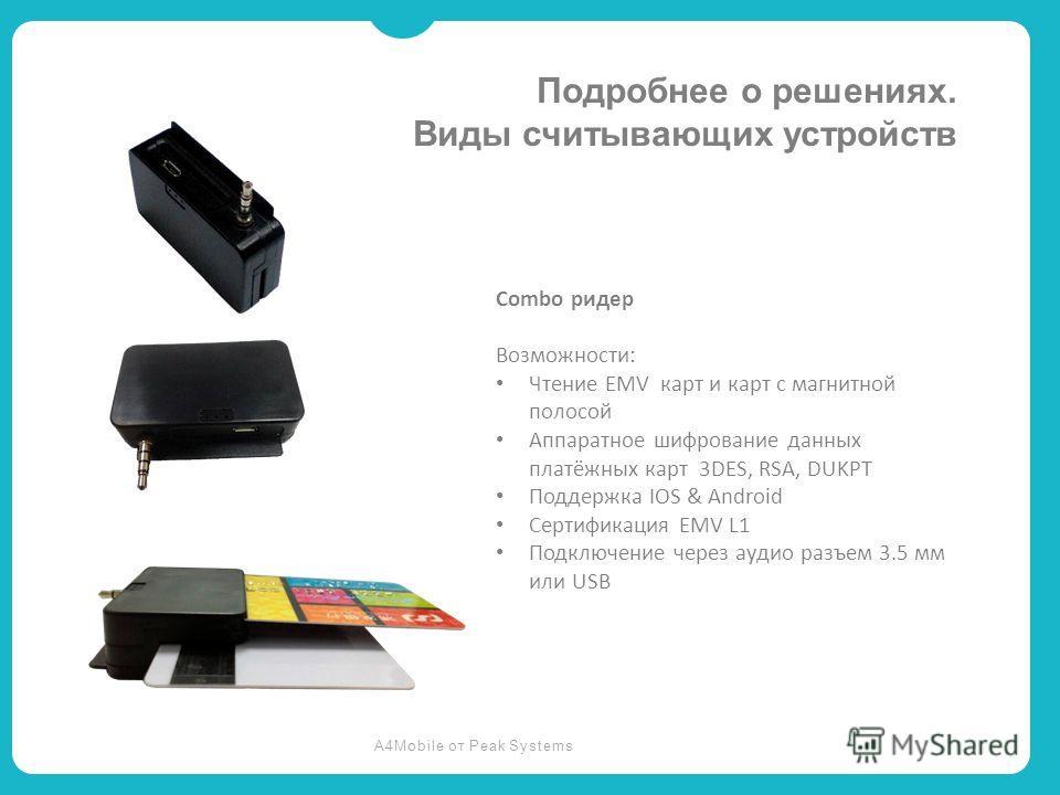 A4Mobile от Peak Systems Подробнее о решениях. Виды считывающих устройств Combo ридер Возможности: Чтение EMV карт и карт с магнитной полосой Аппаратное шифрование данных платёжных карт 3DES, RSA, DUKPT Поддержка IOS & Android Сертификация EMV L1 Под