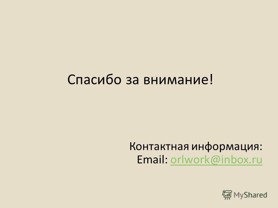 Спасибо за внимание! Контактная информация: Email: orlwork@inbox.ruorlwork@inbox.ru