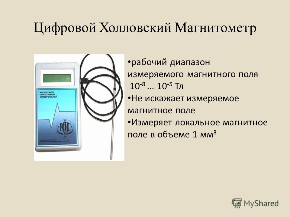 Цифровой Холловский Магнитометр рабочий диапазон измеряемого магнитного поля 10 -8... 10 -5 Тл Не искажает измеряемое магнитное поле Измеряет локальное магнитное поле в объеме 1 мм 3