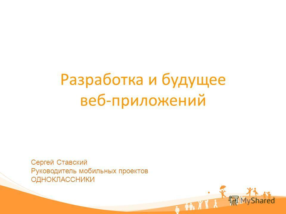 Разработка и будущее веб-приложений Сергей Ставский Руководитель мобильных проектов ОДНОКЛАССНИКИ