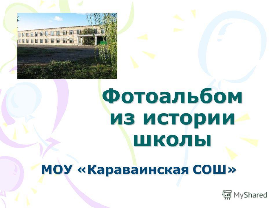 Фотоальбом из истории школы МОУ «Караваинская СОШ»
