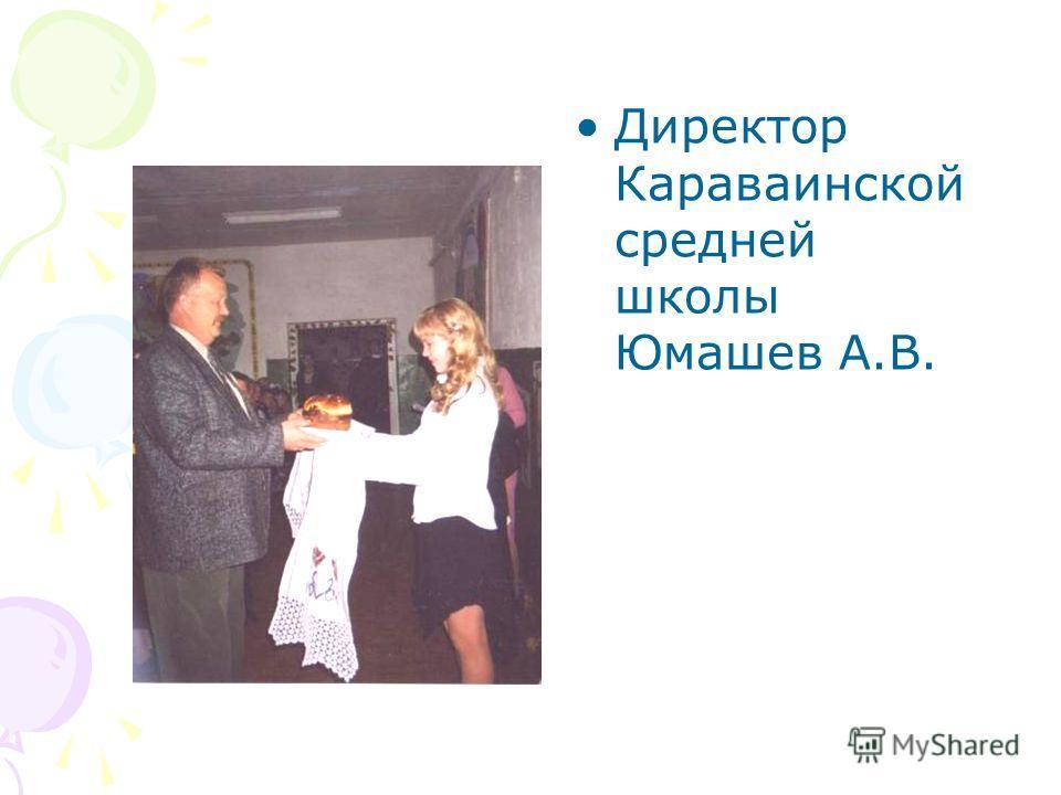Директор Караваинской средней школы Юмашев А.В.