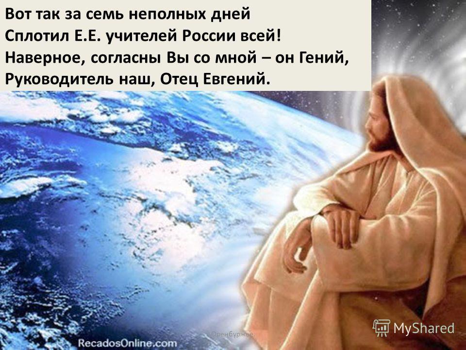 Вот так за семь неполных дней Сплотил Е.Е. учителей России всей! Наверное, согласны Вы со мной – он Гений, Руководитель наш, Отец Евгений. Оренбуржье.