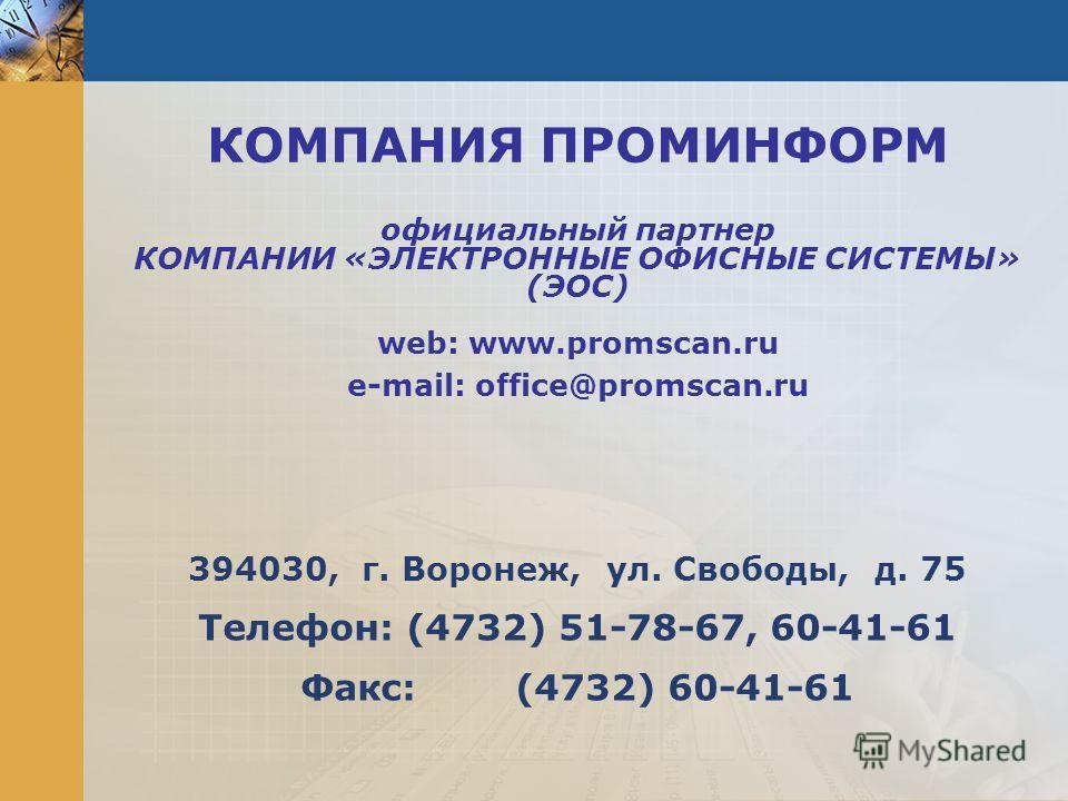 КОМПАНИЯ ПРОМИНФОРМ официальный партнер КОМПАНИИ «ЭЛЕКТРОННЫЕ ОФИСНЫЕ СИСТЕМЫ» (ЭОС) web: www.promscan.ru e-mail: office@promscan.ru 394030, г. Воронеж, ул. Свободы, д. 75 Телефон: (4732) 51-78-67, 60-41-61 Факс: (4732) 60-41-61