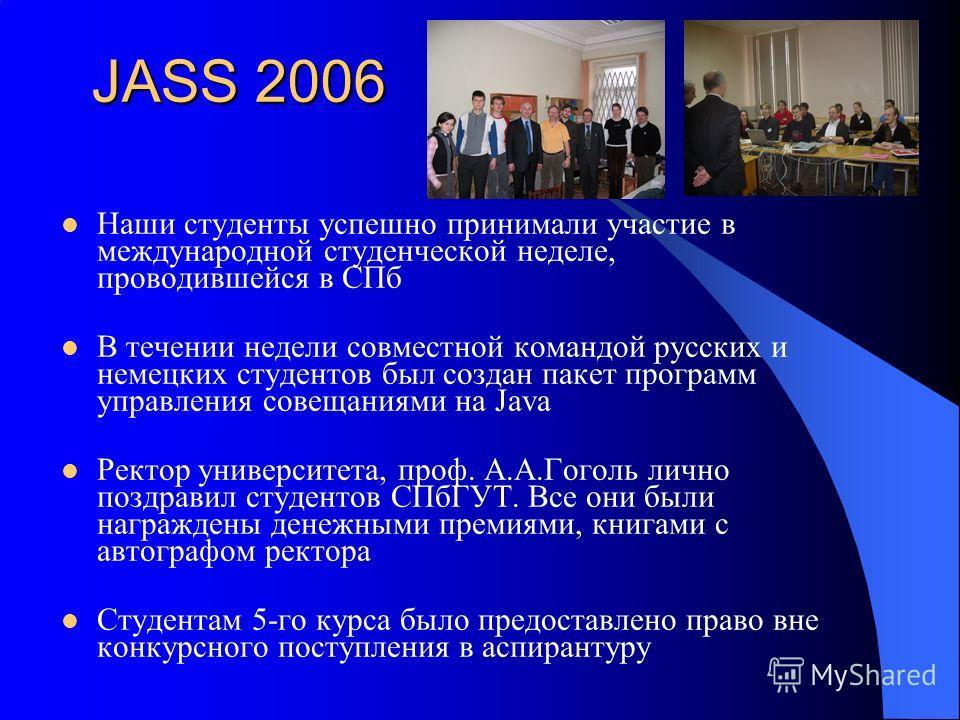 JASS 2006 Наши студенты успешно принимали участие в международной студенческой неделе, проводившейся в СПб В течении недели совместной командой русских и немецких студентов был создан пакет программ управления совещаниями на Java Ректор университета,