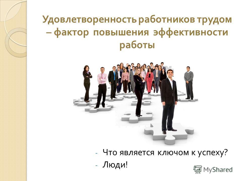 - Что является ключом к успеху ? - Люди ! Удовлетворенность работников трудом – фактор повышения эффективности работы
