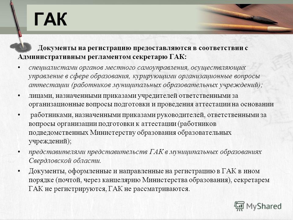 ГАК Документы на регистрацию предоставляются в соответствии с Административным регламентом секретарю ГАК: специалистами органов местного самоуправления, осуществляющих управление в сфере образования, курирующими организационные вопросы аттестации (ра