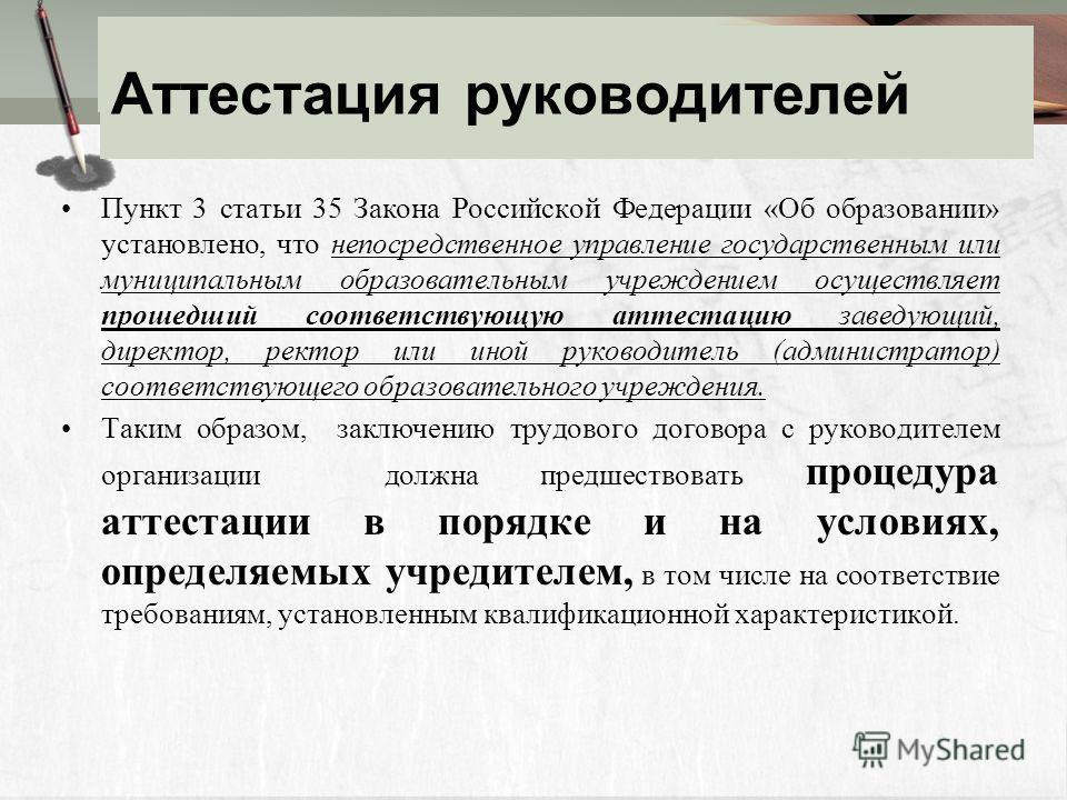 Аттестация руководителей Пункт 3 статьи 35 Закона Российской Федерации «Об образовании» установлено, что непосредственное управление государственным или муниципальным образовательным учреждением осуществляет прошедший соответствующую аттестацию завед