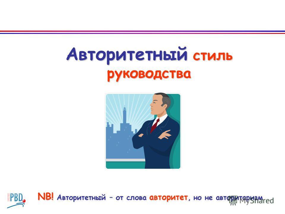 Авторитетный стиль руководства NB! Авторитетный – от слова авторитет, но не авторитаризм