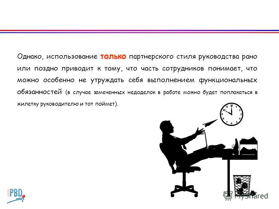 только Однако, использование только партнерского стиля руководства рано или поздно приводит к тому, что часть сотрудников понимает, что можно особенно не утруждать себя выполнением функциональных обязанностей (в случае замеченных недоделок в работе м