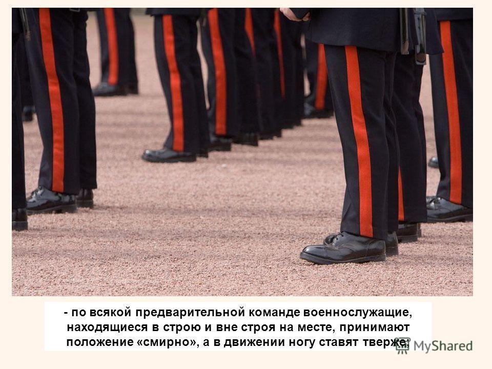 - по всякой предварительной команде военнослужащие, находящиеся в строю и вне строя на месте, принимают положение «смирно», а в движении ногу ставят тверже;