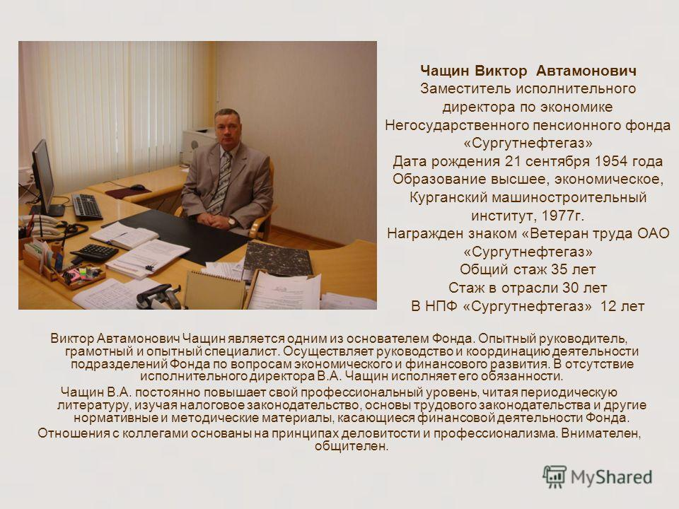 Чащин Виктор Автамонович Заместитель исполнительного директора по экономике Негосударственного пенсионного фонда «Сургутнефтегаз» Дата рождения 21 сентября 1954 года Образование высшее, экономическое, Курганский машиностроительный институт, 1977г. На