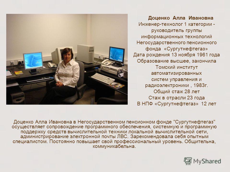 Доценко Алла Ивановна Инженер-технолог 1 категории - руководитель группы информационных технологий Негосударственного пенсионного фонда «Сургутнефтегаз» Дата рождения 13 ноября 1961 года Образование высшее, закончила Томский институт автоматизированн