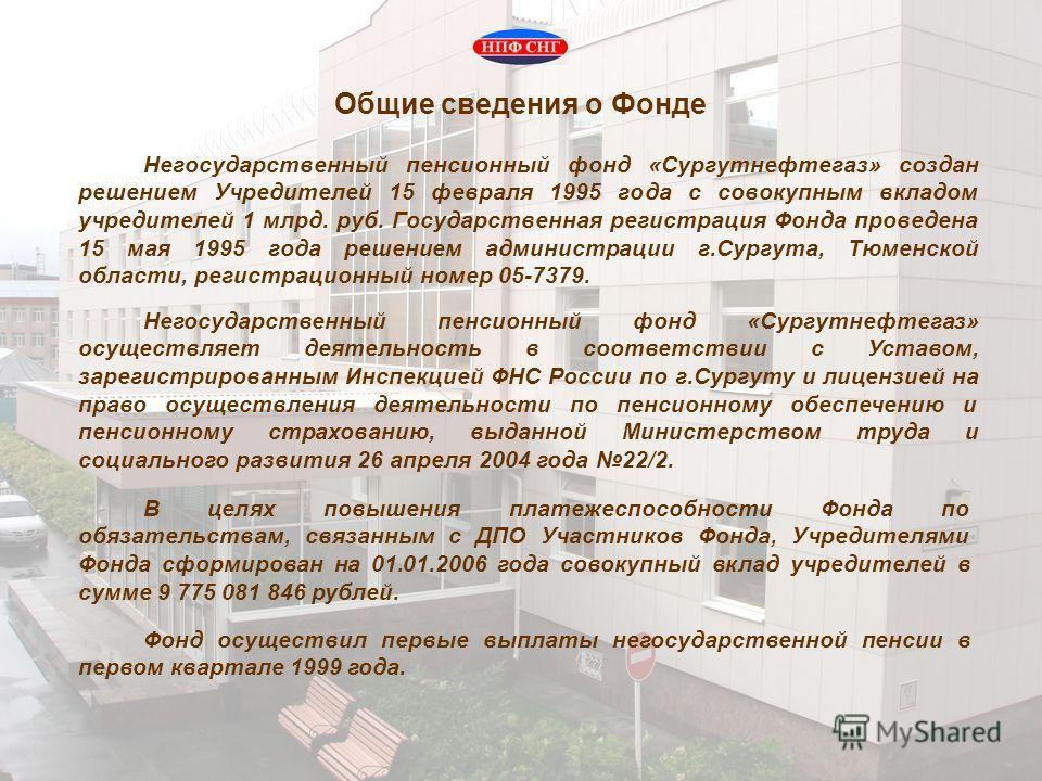 Общие сведения о Фонде Негосударственный пенсионный фонд «Сургутнефтегаз» создан решением Учредителей 15 февраля 1995 года с совокупным вкладом учредителей 1 млрд. руб. Государственная регистрация Фонда проведена 15 мая 1995 года решением администрац