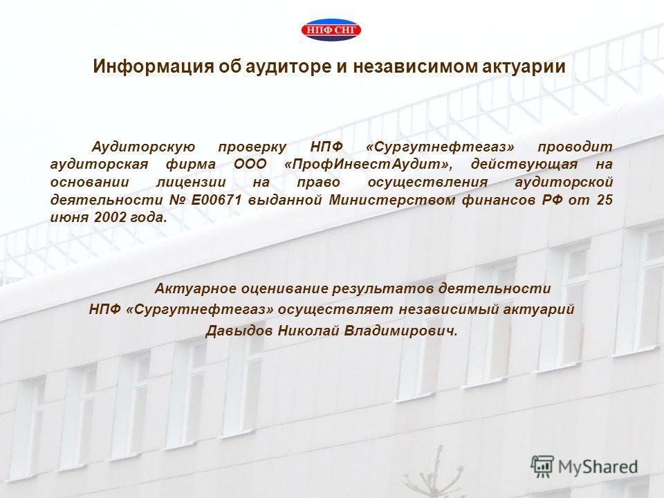 Аудиторскую проверку НПФ «Сургутнефтегаз» проводит аудиторская фирма ООО «ПрофИнвестАудит», действующая на основании лицензии на право осуществления аудиторской деятельности Е00671 выданной Министерством финансов РФ от 25 июня 2002 года. Актуарное оц