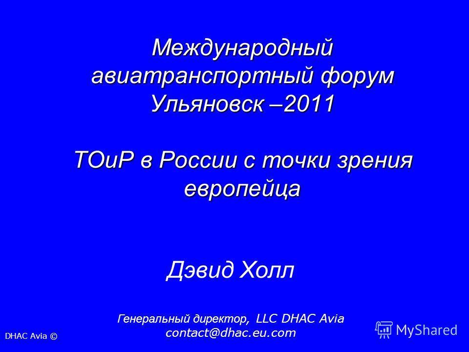 Международный авиатранспортный форум Ульяновск –2011 ТОиР в России с точки зрения европейца Дэвид Холл Генеральный директор, LLC DHAC Avia contact@dhac.eu.com DHAC Avia ©