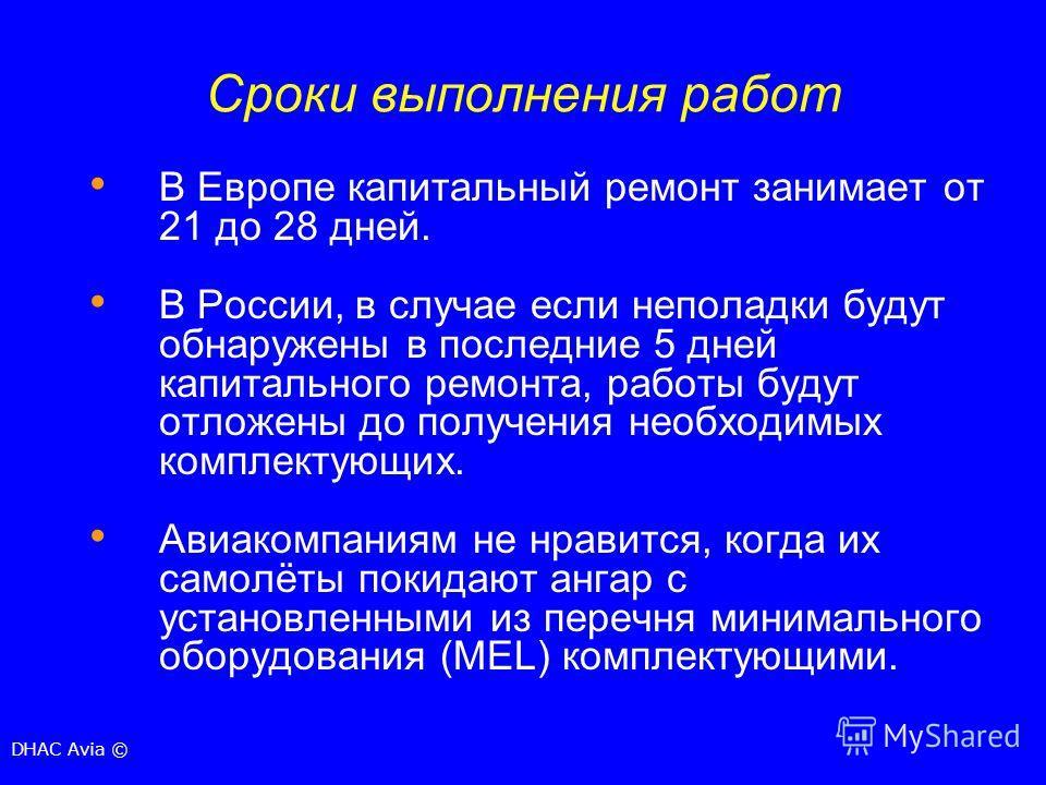 Сроки выполнения работ В Европе капитальный ремонт занимает от 21 до 28 дней. В России, в случае если неполадки будут обнаружены в последние 5 дней капитального ремонта, работы будут отложены до получения необходимых комплектующих. Авиакомпаниям не н