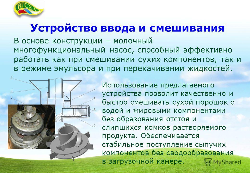 Устройство ввода и смешивания В основе конструкции – молочный многофункциональный насос, способный эффективно работать как при смешивании сухих компонентов, так и в режиме эмульсора и при перекачивании жидкостей. Использование предлагаемого устройств