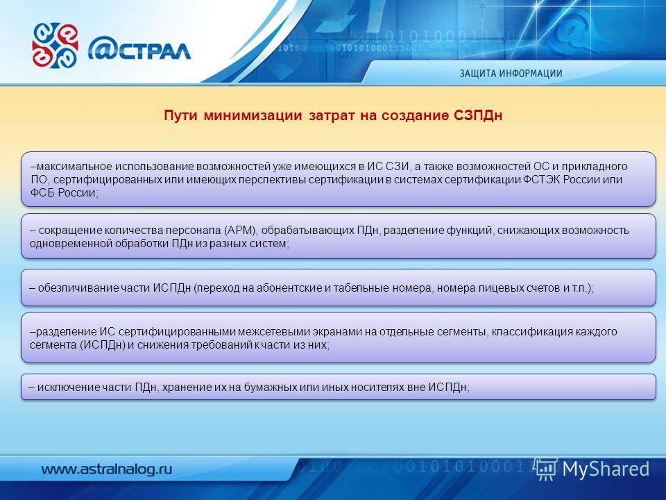 Пути минимизации затрат на создание СЗПДн –максимальное использование возможностей уже имеющихся в ИС СЗИ, а также возможностей ОС и прикладного ПО, сертифицированных или имеющих перспективы сертификации в системах сертификации ФСТЭК России или ФСБ Р