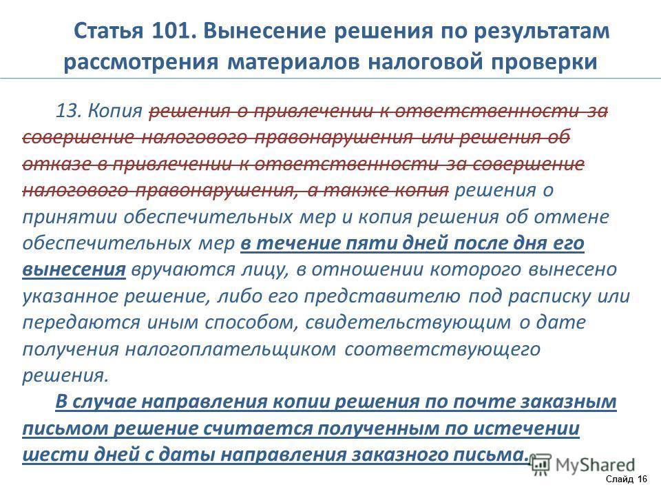 Статья 101. Вынесение решения по результатам рассмотрения материалов налоговой проверки 13. Копия решения о привлечении к ответственности за совершение налогового правонарушения или решения об отказе в привлечении к ответственности за совершение нало