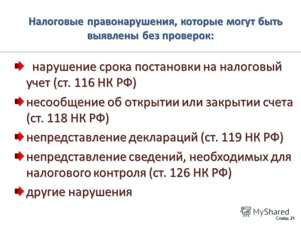 Налоговые правонарушения, которые могут быть выявлены без проверок: нарушение срока постановки на налоговый учет (ст. 116 НК РФ) нарушение срока постановки на налоговый учет (ст. 116 НК РФ) несообщение об открытии или закрытии счета (ст. 118 НК РФ) н