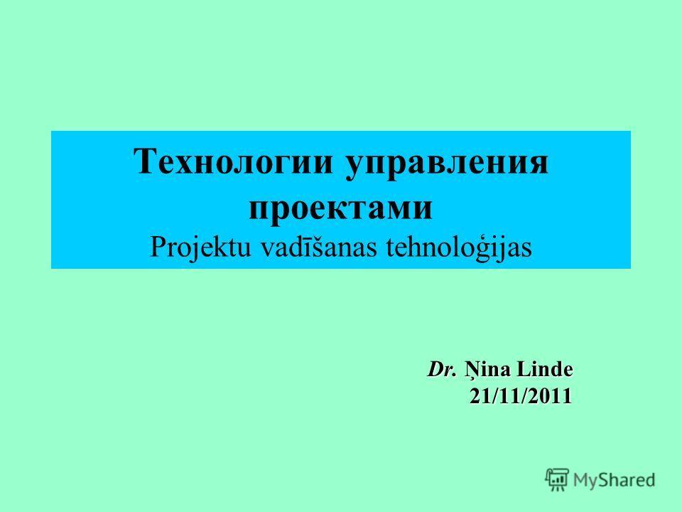 Технологии управления проектами Projektu vadīšanas tehnoloģijas Dr. Ņina Linde 21/11/2011
