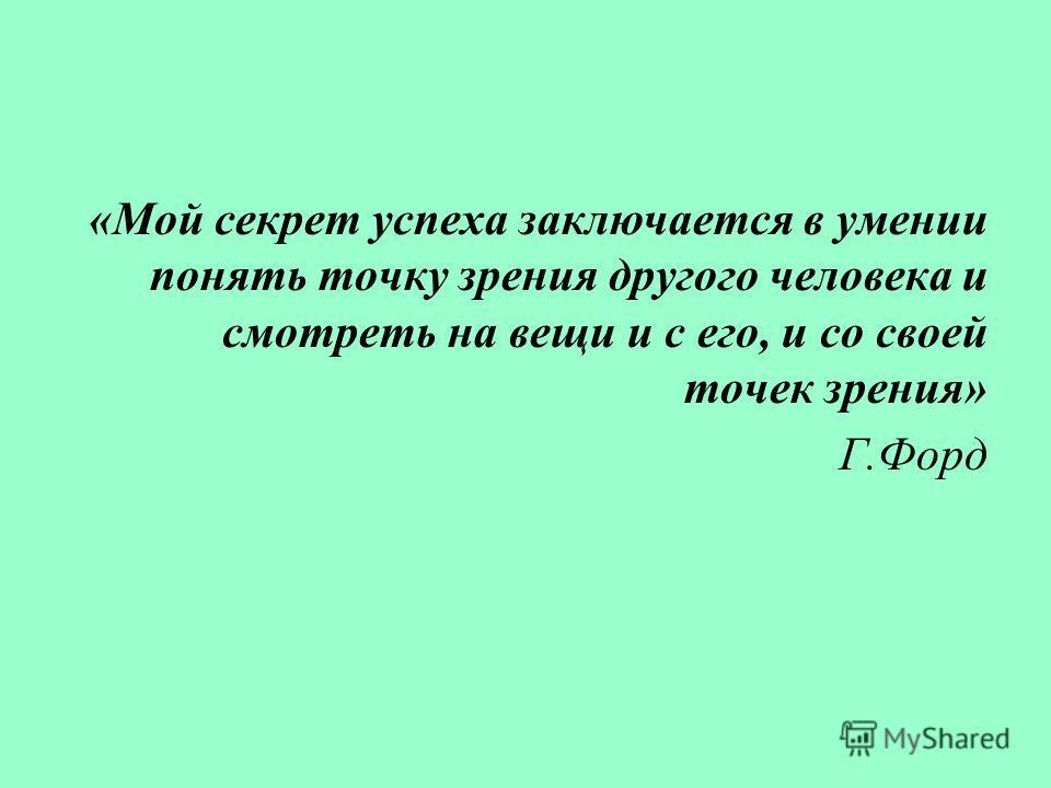 «Мой секрет успеха заключается в умении понять точку зрения другого человека и смотреть на вещи и с его, и со своей точек зрения» Г.Форд