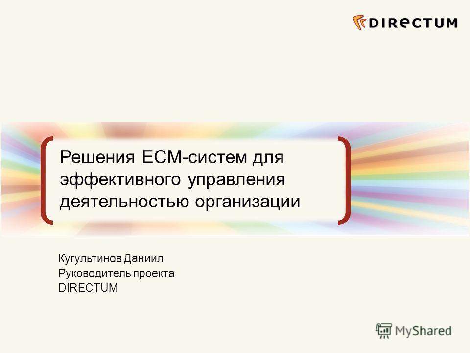 Сфокусированные на бизнес-задачах ECM-решения Решения ECM-систем для эффективного управления деятельностью организации Кугультинов Даниил Руководитель проекта DIRECTUM