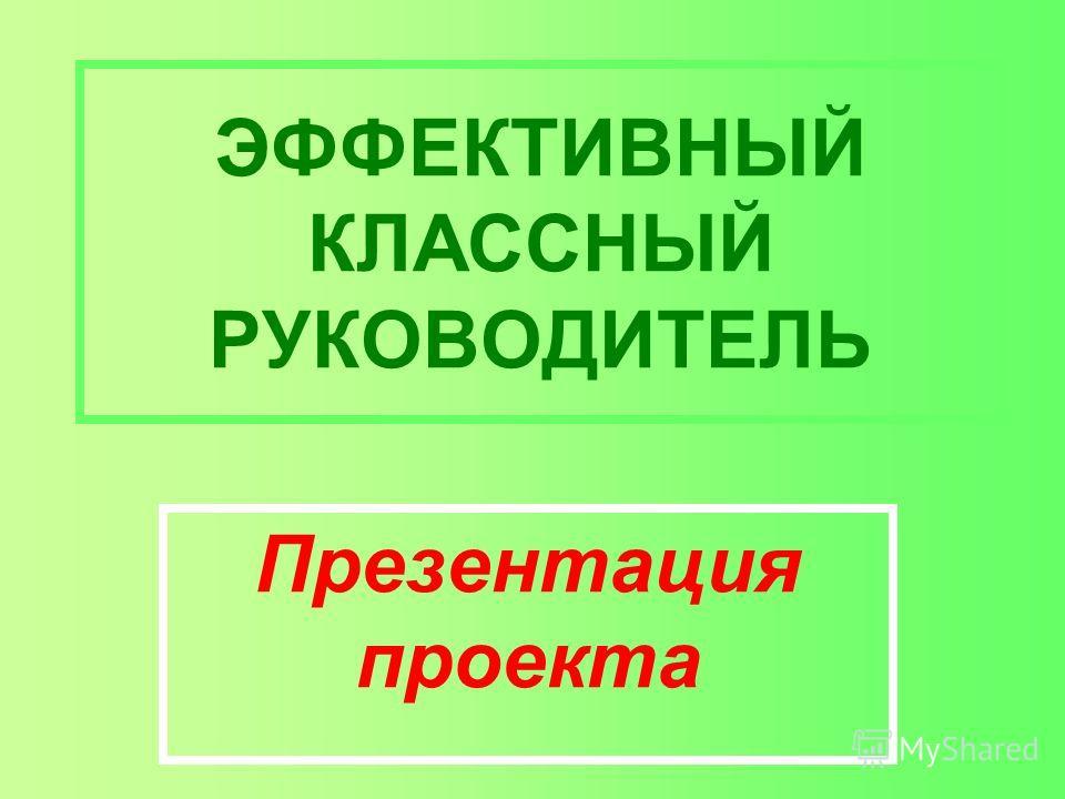 ЭФФЕКТИВНЫЙ КЛАССНЫЙ РУКОВОДИТЕЛЬ Презентация проекта