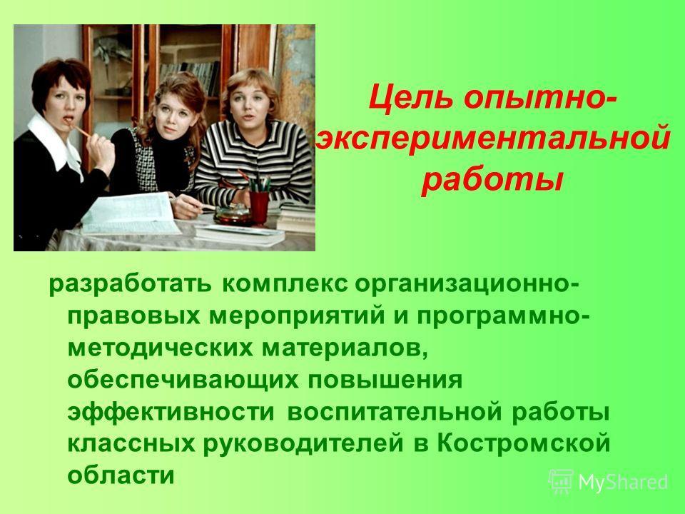 Цель опытно- экспериментальной работы разработать комплекс организационно- правовых мероприятий и программно- методических материалов, обеспечивающих повышения эффективности воспитательной работы классных руководителей в Костромской области