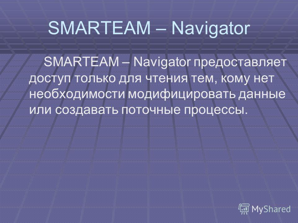 SMARTEAM – Navigator SMARTEAM – Navigator предоставляет доступ только для чтения тем, кому нет необходимости модифицировать данные или создавать поточные процессы.