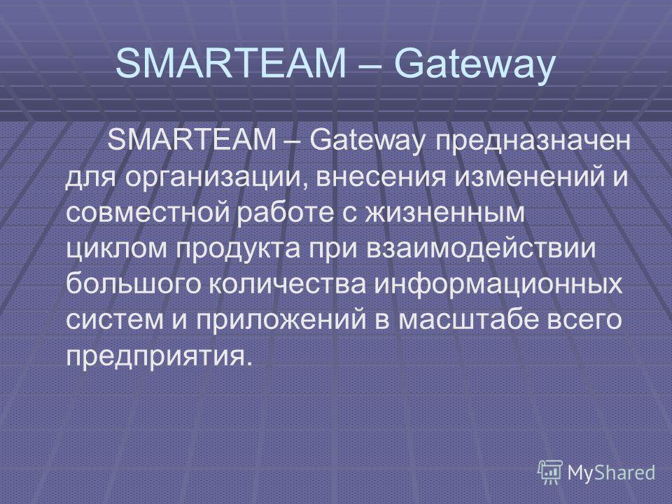 SMARTEAM – Gateway SMARTEAM – Gateway предназначен для организации, внесения изменений и совместной работе с жизненным циклом продукта при взаимодействии большого количества информационных систем и приложений в масштабе всего предприятия.