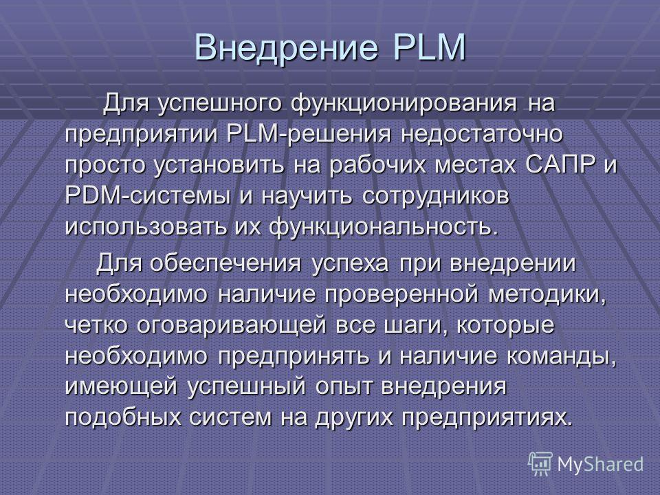 Внедрение PLM Для успешного функционирования на предприятии PLM-решения недостаточно просто установить на рабочих местах САПР и PDM-системы и научить сотрудников использовать их функциональность. Для успешного функционирования на предприятии PLM-реше