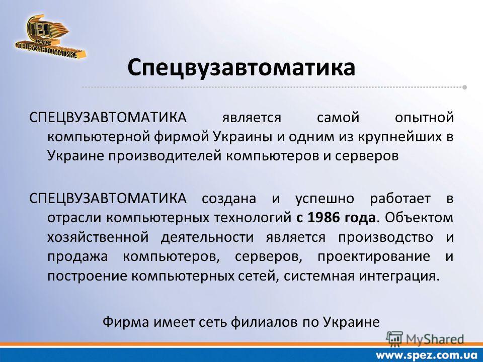 СПЕЦВУЗАВТОМАТИКА является самой опытной компьютерной фирмой Украины и одним из крупнейших в Украине производителей компьютеров и серверов СПЕЦВУЗАВТОМАТИКА создана и успешно работает в отрасли компьютерных технологий с 1986 года. Объектом хозяйствен