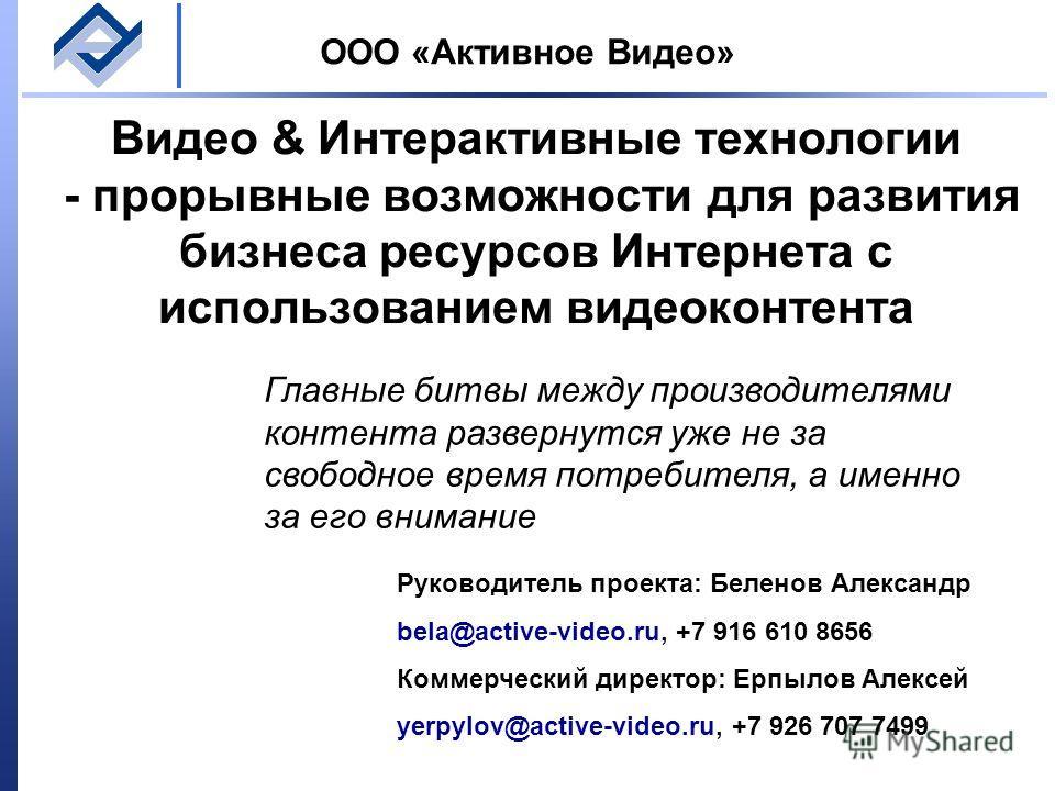 Видео & Интерактивные технологии - прорывные возможности для развития бизнеса ресурсов Интернета с использованием видеоконтента Главные битвы между производителями контента развернутся уже не за свободное время потребителя, а именно за его внимание O