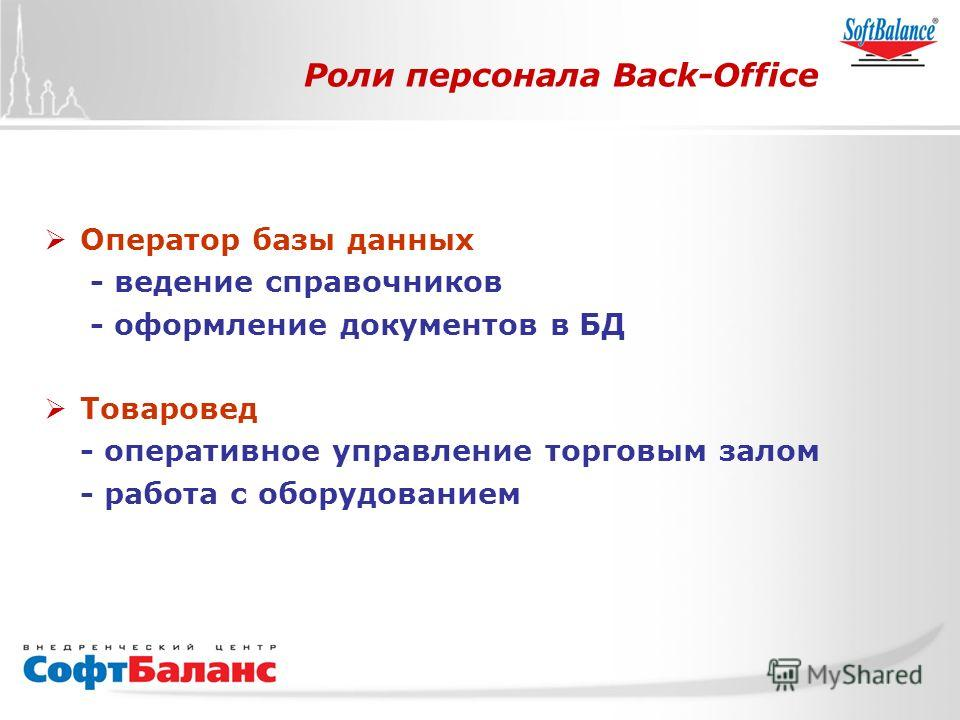 СофтБаланс Вперед! Роли персонала Back-Office Оператор базы данных - ведение справочников - оформление документов в БД Товаровед - оперативное управление торговым залом - работа с оборудованием