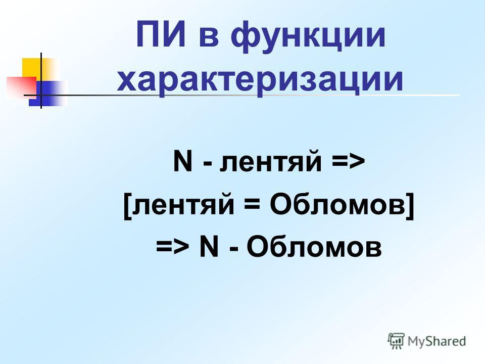 ПИ в функции характеризации N - лентяй => [лентяй = Обломов] => N - Обломов