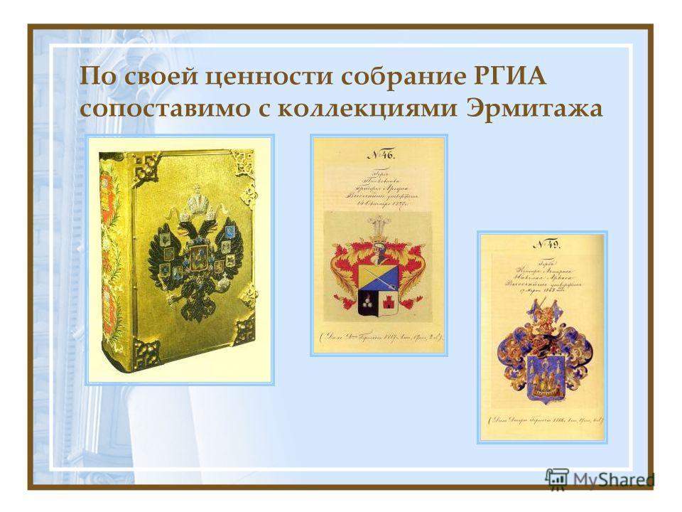 По своей ценности собрание РГИА сопоставимо с коллекциями Эрмитажа