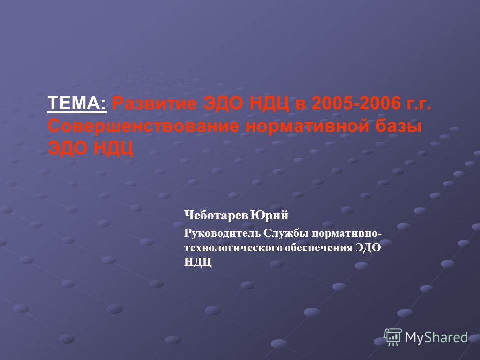 ТЕМА: Развитие ЭДО НДЦ в 2005-2006 г.г. Совершенствование нормативной базы ЭДО НДЦ Чеботарев Юрий Руководитель Службы нормативно- технологического обеспечения ЭДО НДЦ