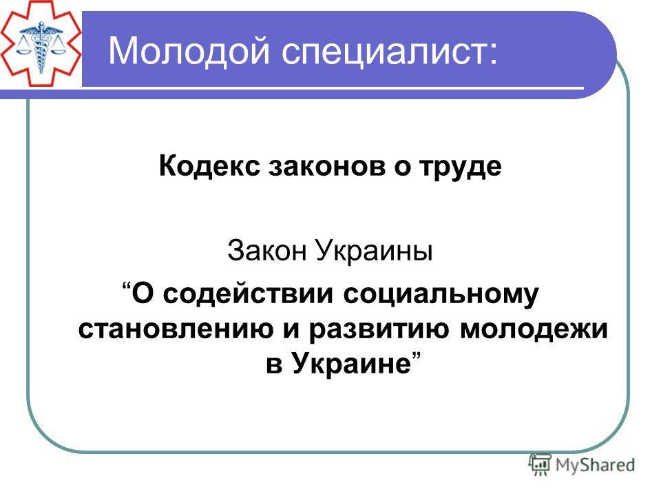 Молодой специалист: Кодекс законов о труде Закон Украины О содействии социальному становлению и развитию молодежи в Украине