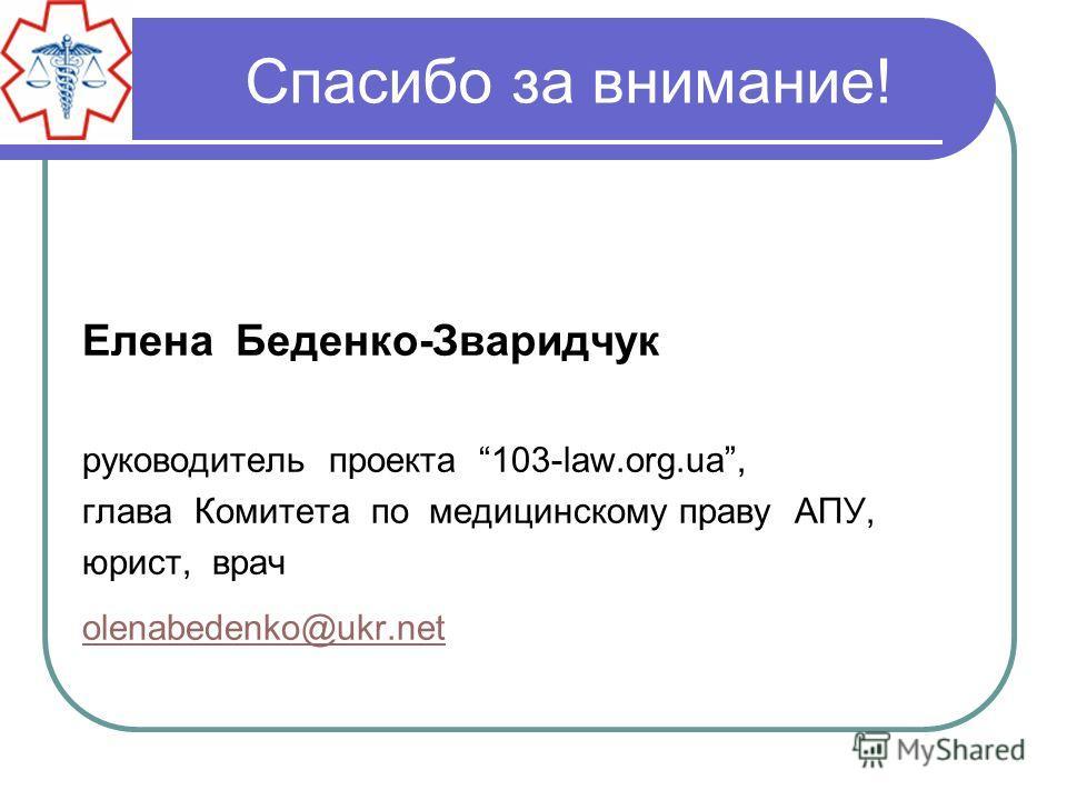 Спасибо за внимание! Елена Беденко-Зваридчук руководитель проекта 103-law.org.ua, глава Комитета по медицинскому праву АПУ, юрист, врач olenabedenko@ukr.net
