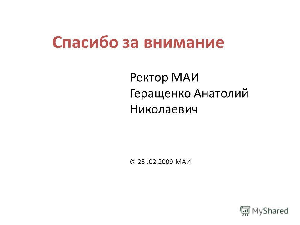 Спасибо за внимание Ректор МАИ Геращенко Анатолий Николаевич © 25.02.2009 МАИ