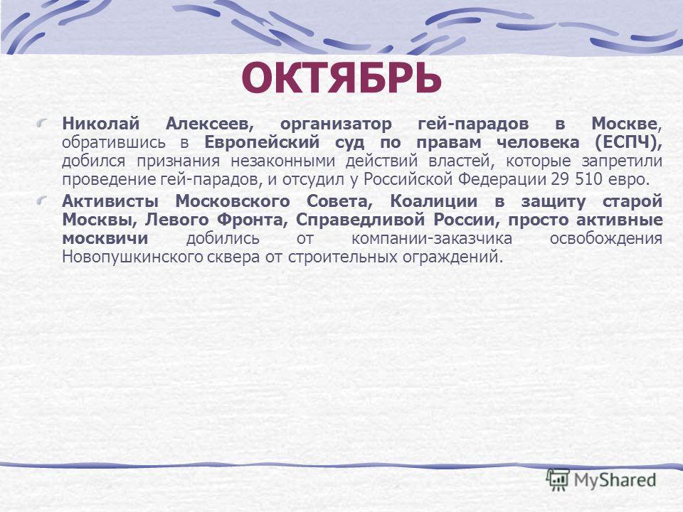 ОКТЯБРЬ Николай Алексеев, организатор гей-парадов в Москве, обратившись в Европейский суд по правам человека (ЕСПЧ), добился признания незаконными действий властей, которые запретили проведение гей-парадов, и отсудил у Российской Федерации 29 510 евр