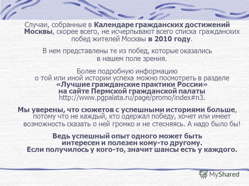 Случаи, собранные в Календаре гражданских достижений Москвы, скорее всего, не исчерпывают всего списка гражданских побед жителей Москвы в 2010 году. В нем представлены те из побед, которые оказались в нашем поле зрения. Более подробную информацию о т