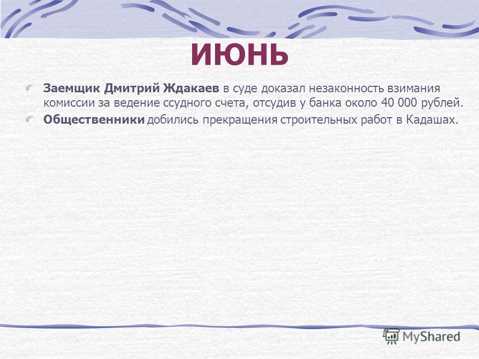 ИЮНЬ Заемщик Дмитрий Ждакаев в суде доказал незаконность взимания комиссии за ведение ссудного счета, отсудив у банка около 40 000 рублей. Общественники добились прекращения строительных работ в Кадашах.