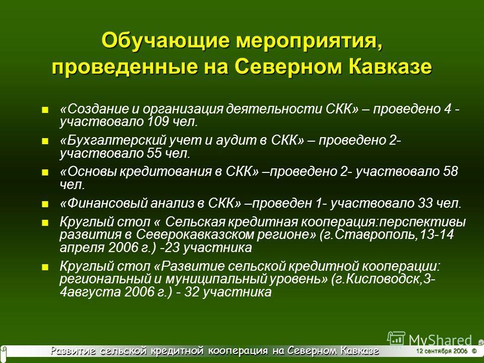 Развитие сельской кредитной кооперация на Северном Кавказе 12 сентября 2006 © Обучающие мероприятия, проведенные на Северном Кавказе n «Создание и организация деятельности СКК» – проведено 4 - участвовало 109 чел. n «Бухгалтерский учет и аудит в СКК»