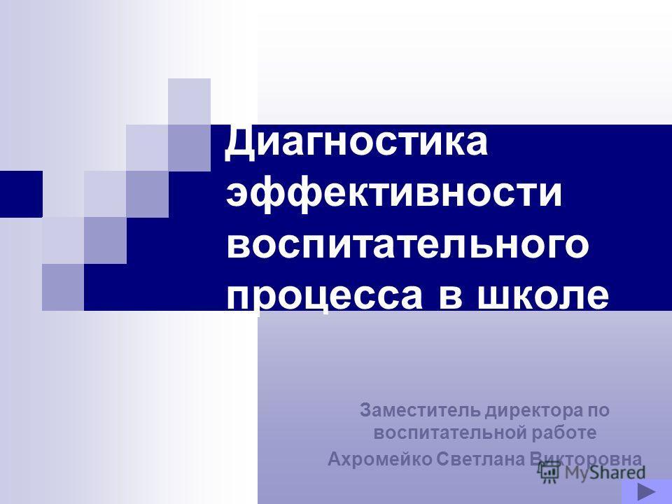Диагностика эффективности воспитательного процесса в школе Заместитель директора по воспитательной работе Ахромейко Светлана Викторовна