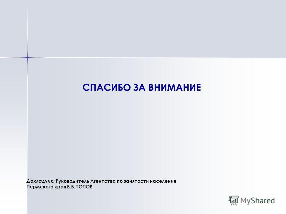 СПАСИБО ЗА ВНИМАНИЕ Докладчик: Руководитель Агентства по занятости населения Пермского края В.В.ПОПОВ