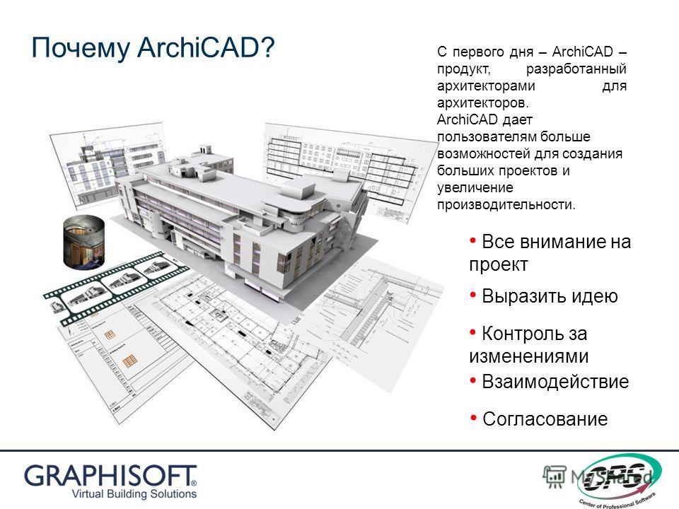 Выразить идею Контроль за изменениями Согласование Взаимодействие Все внимание на проект Почему ArchiCAD? С первого дня – ArchiCAD – продукт, разработанный архитекторами для архитекторов. ArchiCAD дает пользователям больше возможностей для создания б