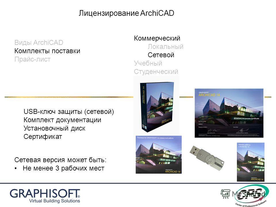 Виды ArchiCAD Комплекты поставки Прайс-лист Лицензирование ArchiCAD Коммерческий Локальный Сетевой Учебный Студенческий USB-ключ защиты (сетевой) Комплект документации Установочный диск Сертификат Сетевая версия может быть: Не менее 3 рабочих мест